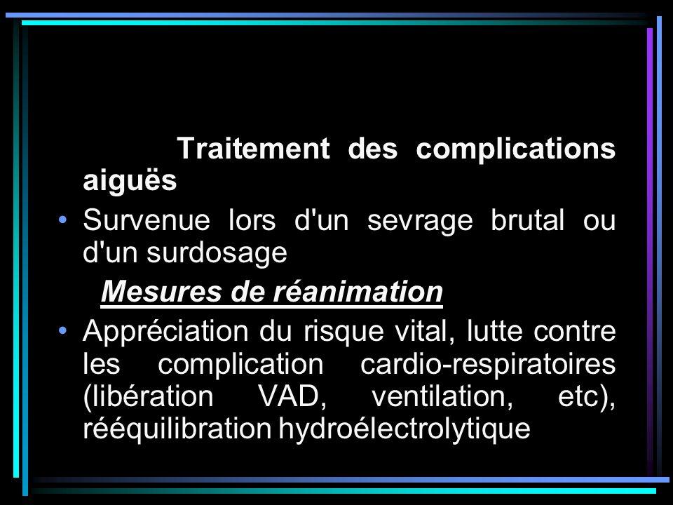 Traitement des complications aiguës Survenue lors d'un sevrage brutal ou d'un surdosage Mesures de réanimation Appréciation du risque vital, lutte con