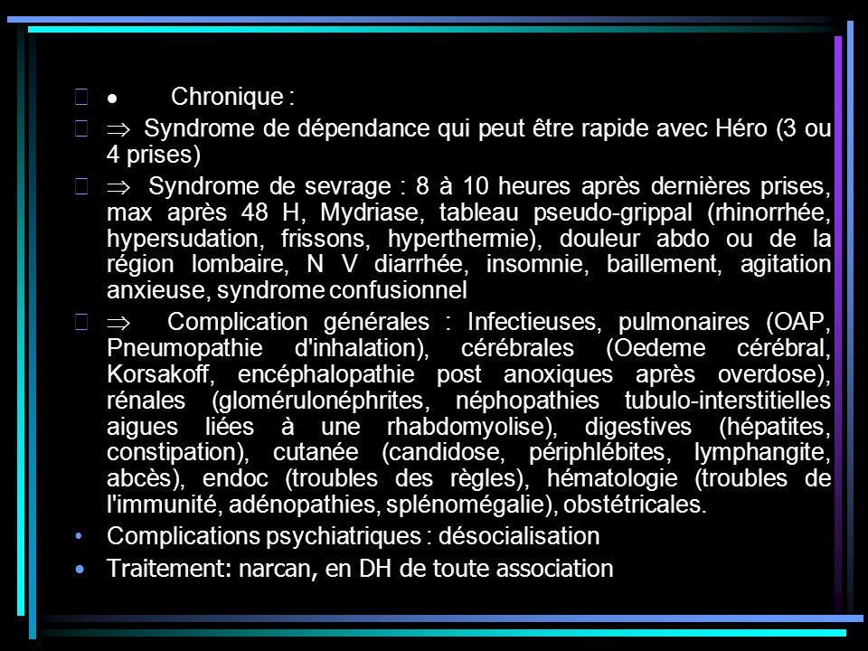 Chronique : Syndrome de dépendance qui peut être rapide avec Héro (3 ou 4 prises) Syndrome de sevrage : 8 à 10 heures après dernières prises, max aprè
