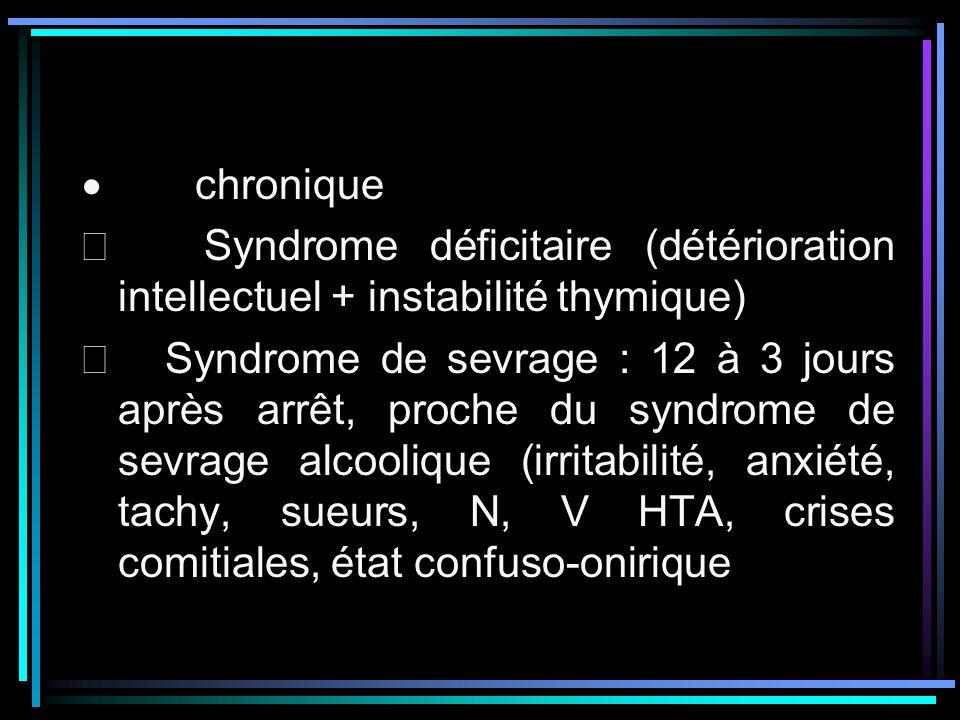 chronique Syndrome déficitaire (détérioration intellectuel + instabilité thymique) Syndrome de sevrage : 12 à 3 jours après arrêt, proche du syndrome