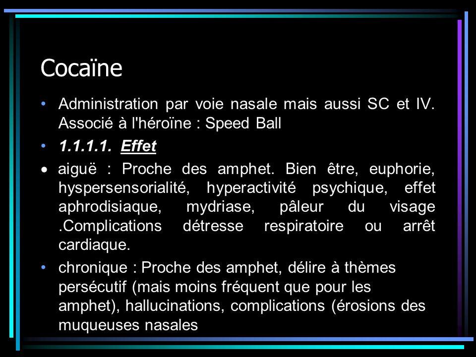 Cocaïne Administration par voie nasale mais aussi SC et IV. Associé à l'héroïne : Speed Ball 1.1.1.1. Effet aiguë : Proche des amphet. Bien être, euph