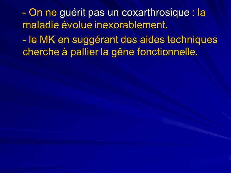 - On ne guérit pas un coxarthrosique : la maladie évolue inexorablement. - le MK en suggérant des aides techniques cherche à pallier la gêne fonctionn