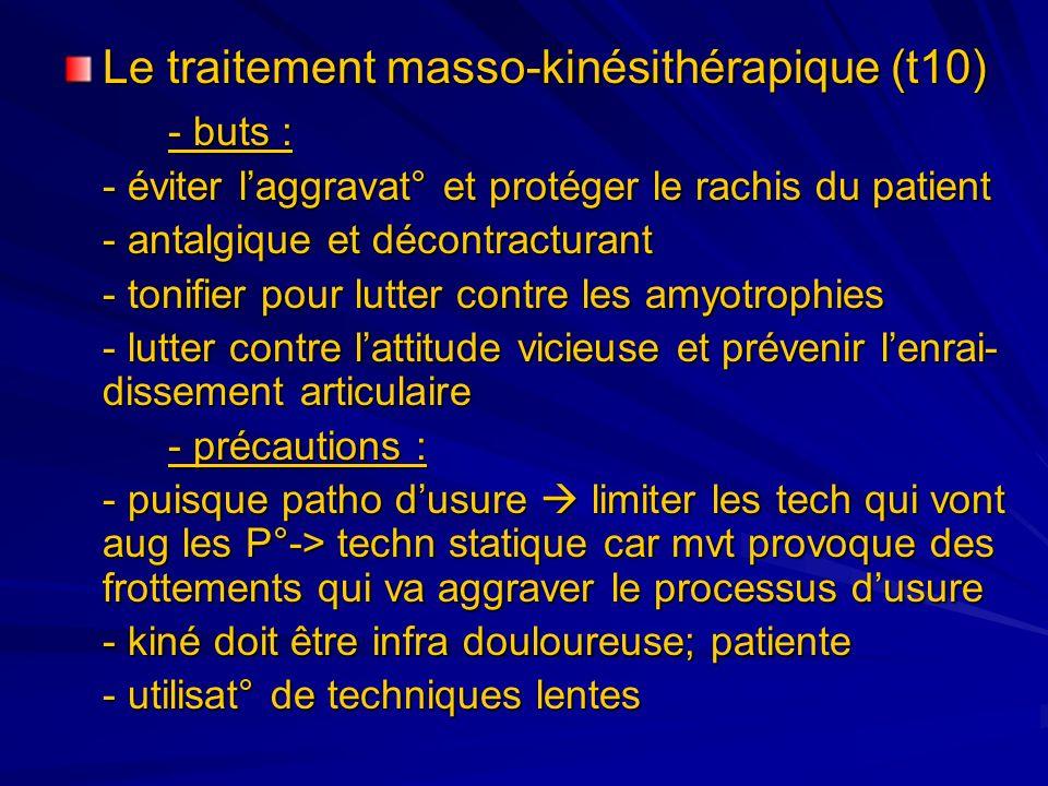 Le traitement masso-kinésithérapique (t10) - buts : - éviter laggravat° et protéger le rachis du patient - antalgique et décontracturant - tonifier po