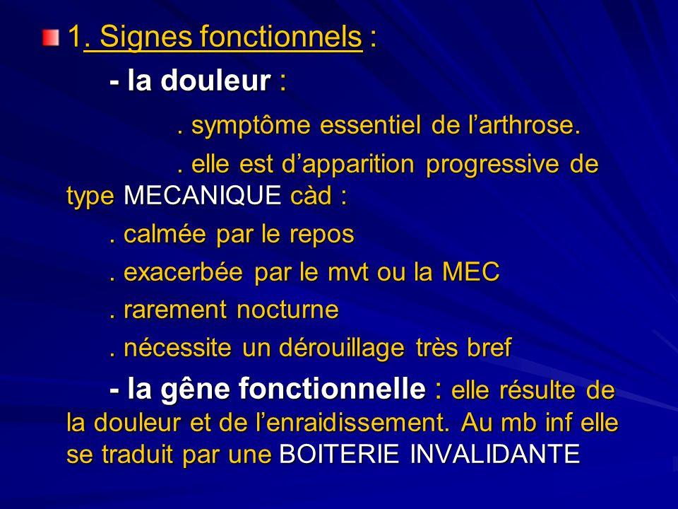 1. Signes fonctionnels : - la douleur :. symptôme essentiel de larthrose.. elle est dapparition progressive de type MECANIQUE càd :. calmée par le rep