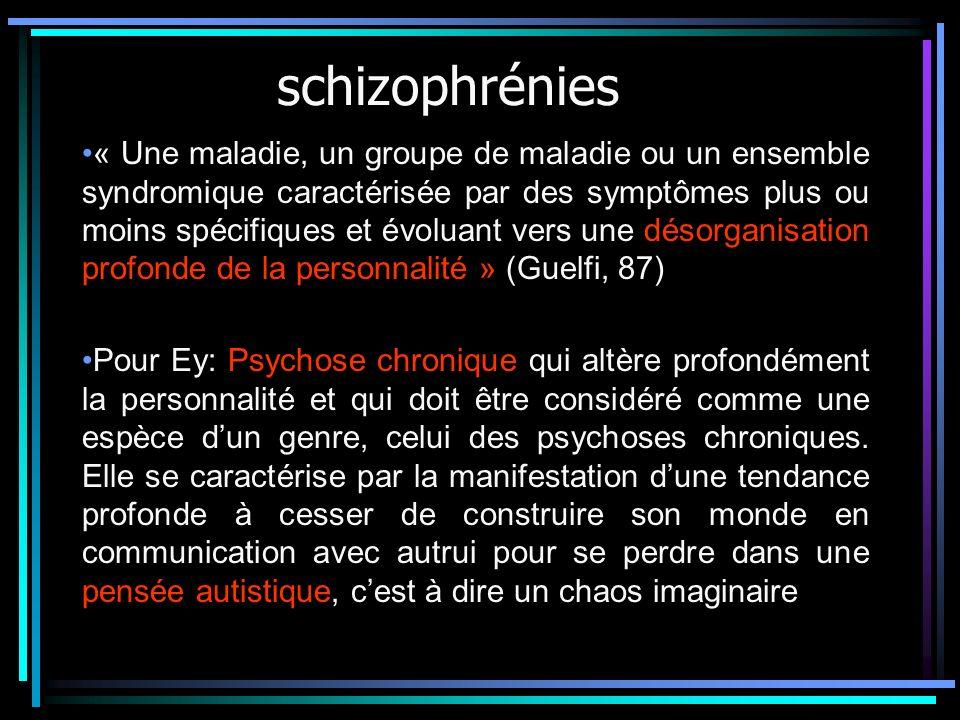 schizophrénies « Une maladie, un groupe de maladie ou un ensemble syndromique caractérisée par des symptômes plus ou moins spécifiques et évoluant vers une désorganisation profonde de la personnalité » (Guelfi, 87) Pour Ey: Psychose chronique qui altère profondément la personnalité et qui doit être considéré comme une espèce dun genre, celui des psychoses chroniques.