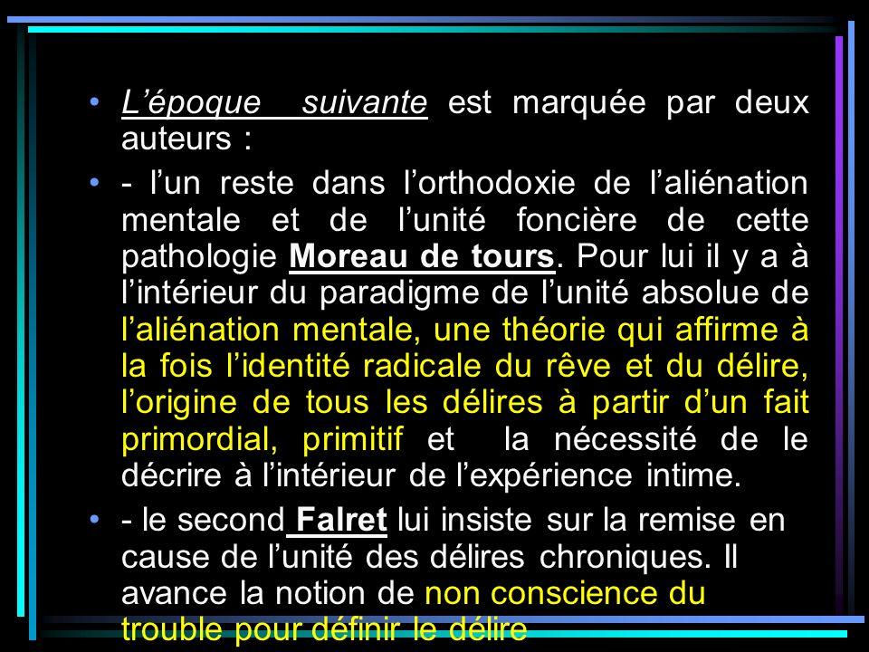 Lépoque suivante est marquée par deux auteurs : - lun reste dans lorthodoxie de laliénation mentale et de lunité foncière de cette pathologie Moreau d