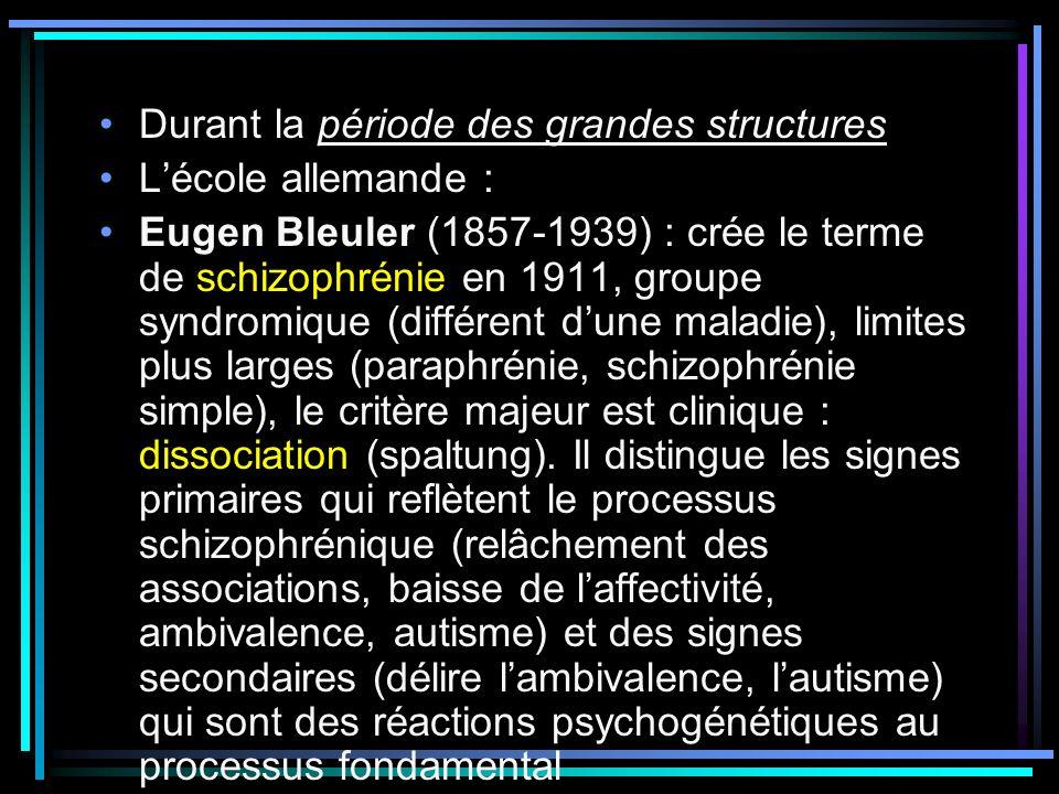 Durant la période des grandes structures Lécole allemande : Eugen Bleuler (1857-1939) : crée le terme de schizophrénie en 1911, groupe syndromique (différent dune maladie), limites plus larges (paraphrénie, schizophrénie simple), le critère majeur est clinique : dissociation (spaltung).