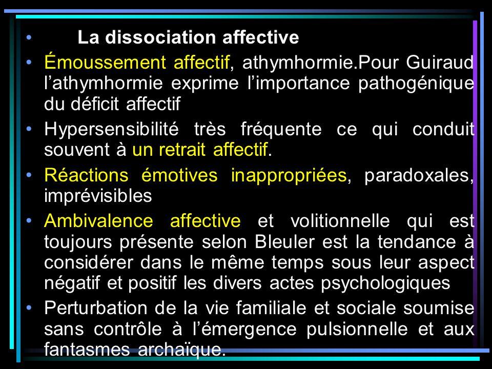 La dissociation affective Émoussement affectif, athymhormie.Pour Guiraud lathymhormie exprime limportance pathogénique du déficit affectif Hypersensibilité très fréquente ce qui conduit souvent à un retrait affectif.