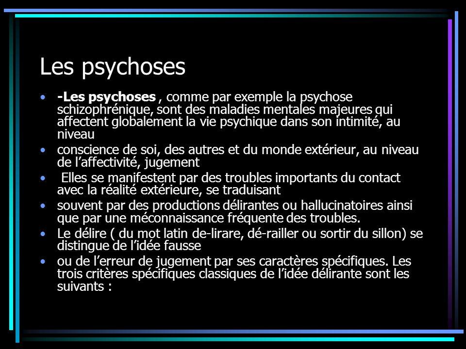 Les psychoses -Les psychoses, comme par exemple la psychose schizophrénique, sont des maladies mentales majeures qui affectent globalement la vie psychique dans son intimité, au niveau conscience de soi, des autres et du monde extérieur, au niveau de laffectivité, jugement Elles se manifestent par des troubles importants du contact avec la réalité extérieure, se traduisant souvent par des productions délirantes ou hallucinatoires ainsi que par une méconnaissance fréquente des troubles.