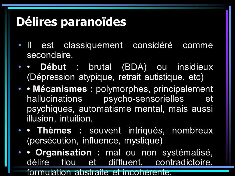 Délires paranoïdes Il est classiquement considéré comme secondaire. Début : brutal (BDA) ou insidieux (Dépression atypique, retrait autistique, etc) M