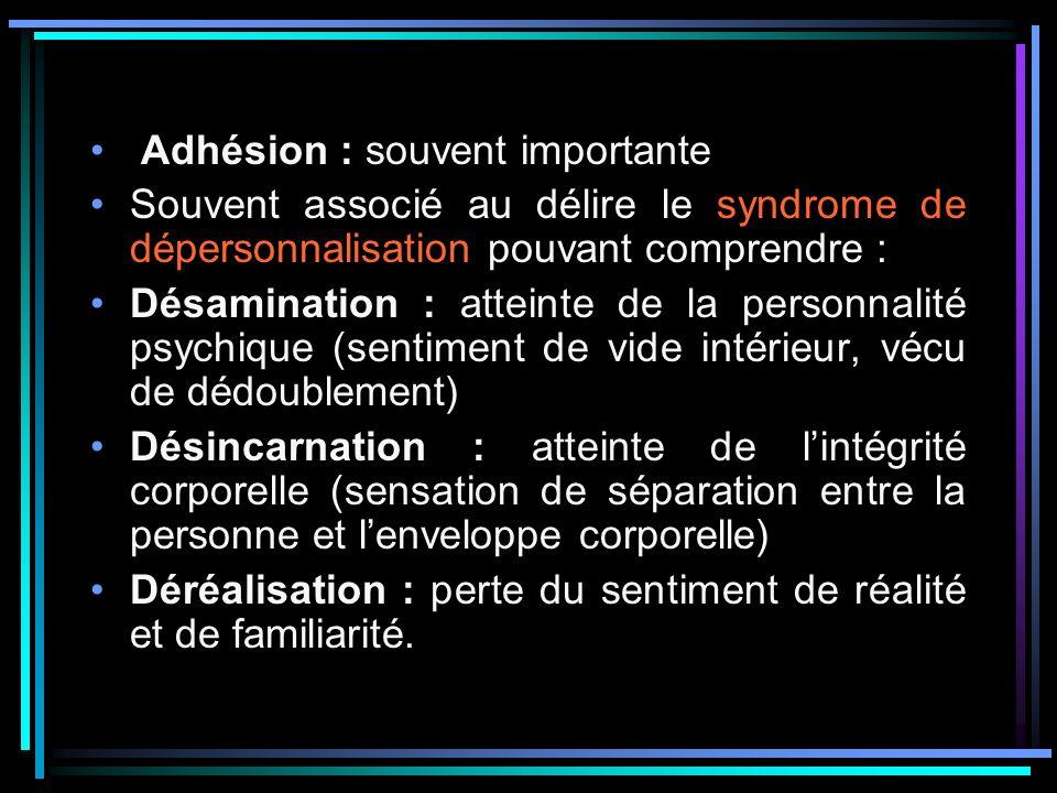 Adhésion : souvent importante Souvent associé au délire le syndrome de dépersonnalisation pouvant comprendre : Désamination : atteinte de la personnal