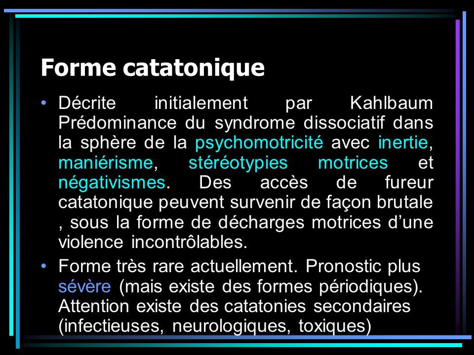 Forme catatonique Décrite initialement par Kahlbaum Prédominance du syndrome dissociatif dans la sphère de la psychomotricité avec inertie, maniérisme, stéréotypies motrices et négativismes.