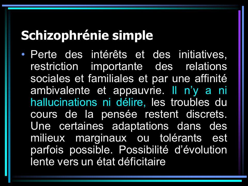 Schizophrénie simple Perte des intérêts et des initiatives, restriction importante des relations sociales et familiales et par une affinité ambivalent