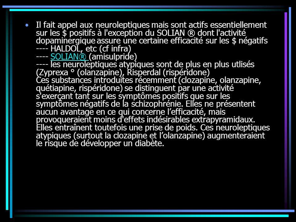 Il fait appel aux neuroleptiques mais sont actifs essentiellement sur les $ positifs à l exception du SOLIAN ® dont l activité dopaminergique assure une certaine efficacité sur les $ négatifs ---- HALDOL, etc (cf infra) ---- SOLIAN® (amisulpride) ---- les neuroleptiques atypiques sont de plus en plus utlisés (Zyprexa ° (olanzapine), Risperdal (rispéridone) Ces substances introduites récemment (clozapine, olanzapine, quétiapine, rispéridone) se distinguent par une activité s exerçant tant sur les symptômes positifs que sur les symptômes négatifs de la schizophrénie.