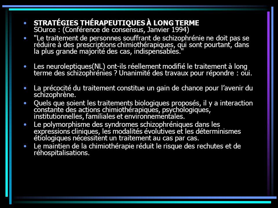STRATÉGIES THÉRAPEUTIQUES À LONG TERME SOurce : (Conférence de consensus, Janvier 1994) Le traitement de personnes souffrant de schizophrénie ne doit pas se réduire à des prescriptions chimiothérapiques, qui sont pourtant, dans la plus grande majorité des cas, indispensables. Les neuroleptiques(NL) ont-ils réellement modifié le traitement à long terme des schizophrénies .