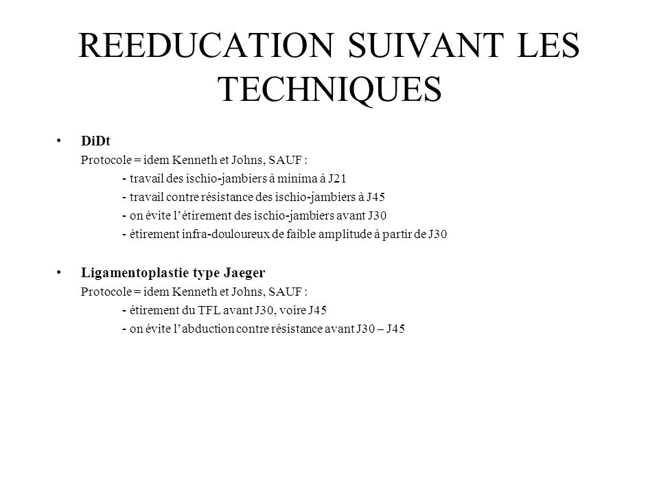 REEDUCATION SUIVANT LES TECHNIQUES DiDt Protocole = idem Kenneth et Johns, SAUF : - travail des ischio-jambiers à minima à J21 - travail contre résist