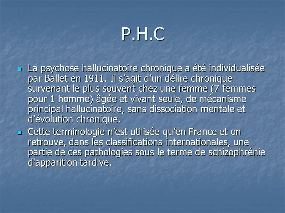 P.H.C La psychose hallucinatoire chronique a été individualisée par Ballet en 1911. Il sagit dun délire chronique survenant le plus souvent chez une f