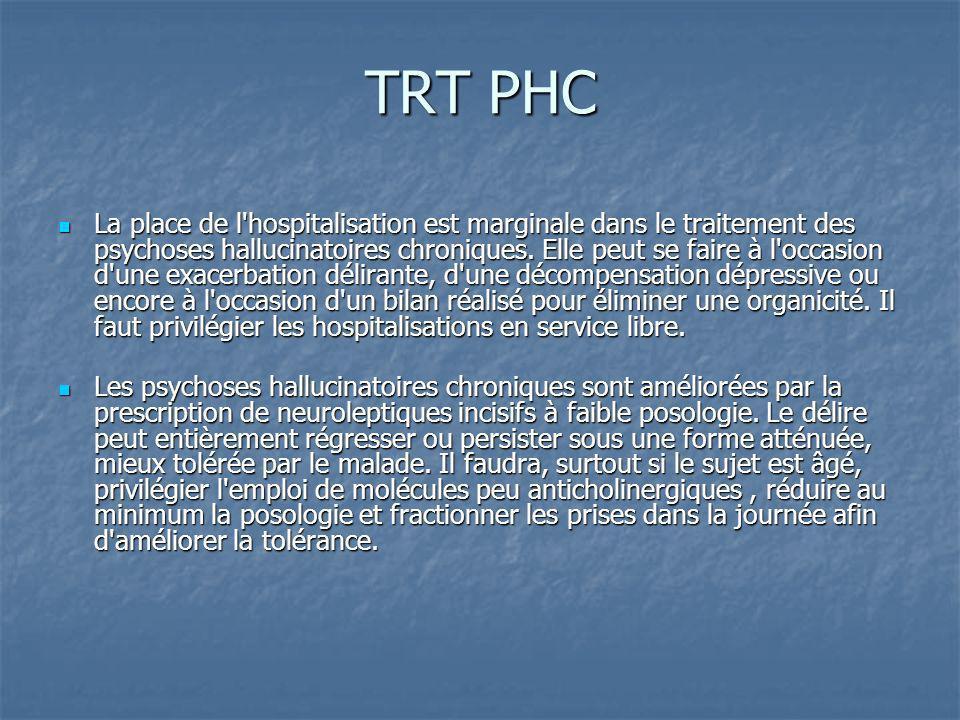 TRT PHC La place de l'hospitalisation est marginale dans le traitement des psychoses hallucinatoires chroniques. Elle peut se faire à l'occasion d'une