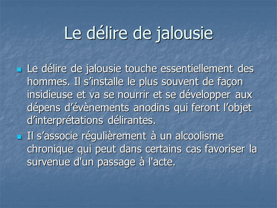 Le délire de jalousie Le délire de jalousie touche essentiellement des hommes. Il sinstalle le plus souvent de façon insidieuse et va se nourrir et se