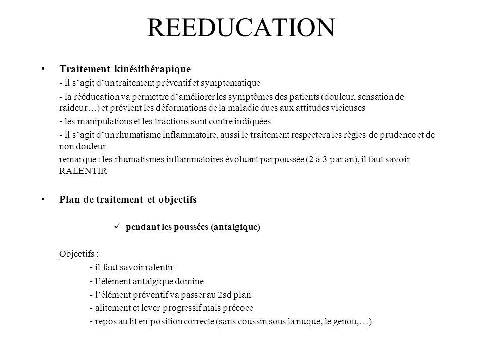 REEDUCATION Traitement kinésithérapique - il sagit dun traitement préventif et symptomatique - la rééducation va permettre daméliorer les symptômes des patients (douleur, sensation de raideur…) et prévient les déformations de la maladie dues aux attitudes vicieuses - les manipulations et les tractions sont contre indiquées - il sagit dun rhumatisme inflammatoire, aussi le traitement respectera les règles de prudence et de non douleur remarque : les rhumatismes inflammatoires évoluant par poussée (2 à 3 par an), il faut savoir RALENTIR Plan de traitement et objectifs pendant les poussées (antalgique) Objectifs : - il faut savoir ralentir - lélément antalgique domine - lélément préventif va passer au 2sd plan - alitement et lever progressif mais précoce - repos au lit en position correcte (sans coussin sous la nuque, le genou,…)