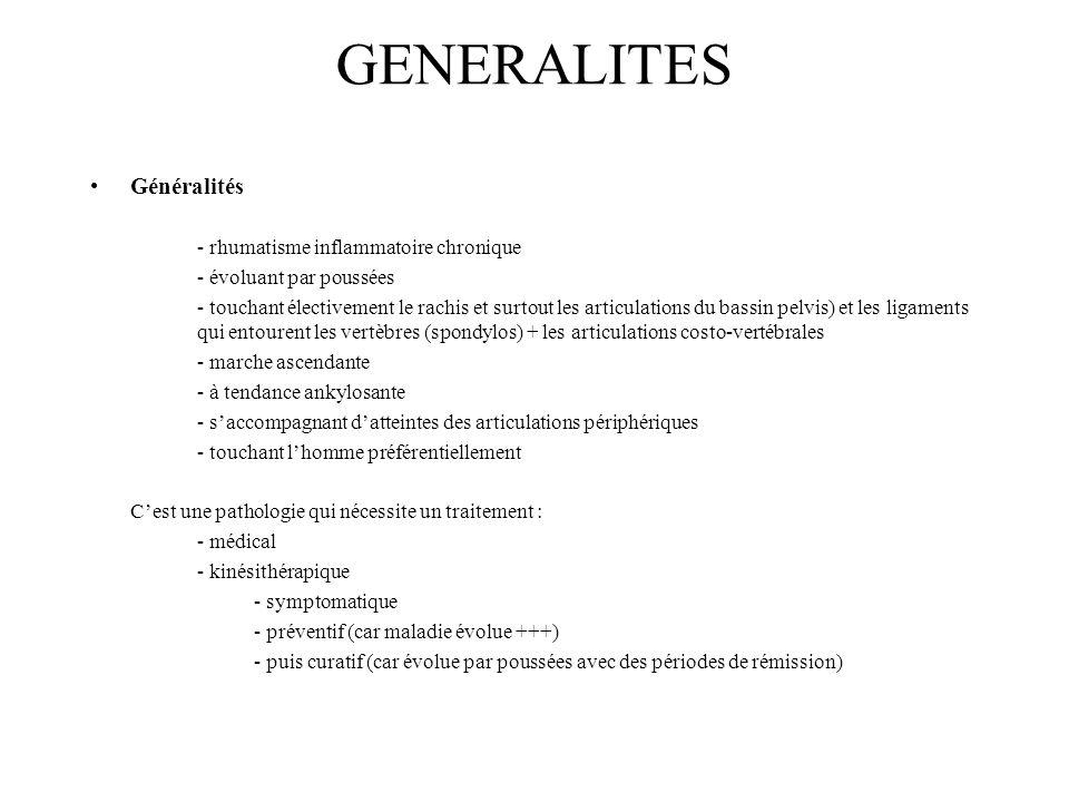 GENERALITES Généralités - rhumatisme inflammatoire chronique - évoluant par poussées - touchant électivement le rachis et surtout les articulations du