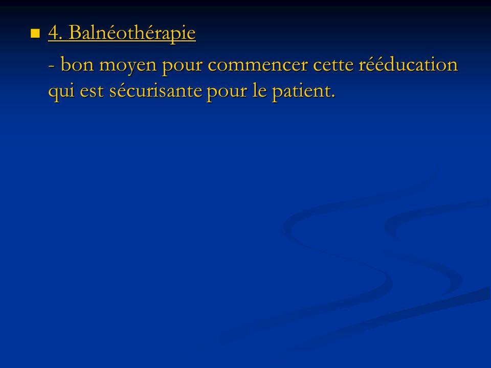 4. Balnéothérapie 4. Balnéothérapie - bon moyen pour commencer cette rééducation qui est sécurisante pour le patient.