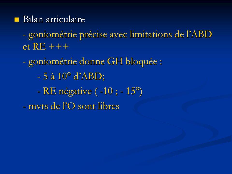 Bilan articulaire Bilan articulaire - goniométrie précise avec limitations de lABD et RE +++ - goniométrie donne GH bloquée : - 5 à 10° dABD; - RE nég