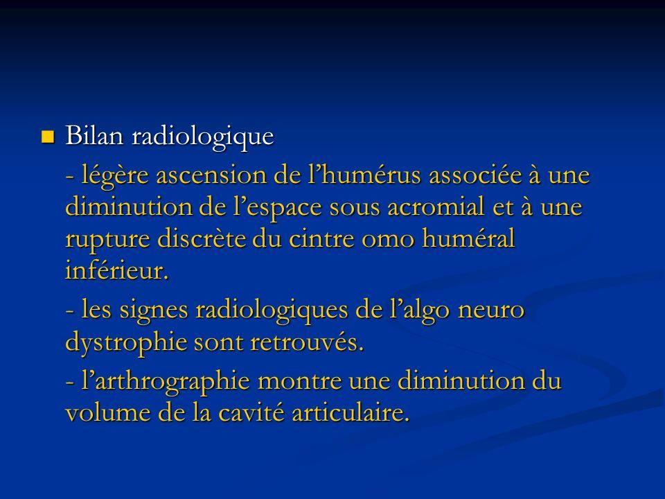 Bilan radiologique Bilan radiologique - légère ascension de lhumérus associée à une diminution de lespace sous acromial et à une rupture discrète du c