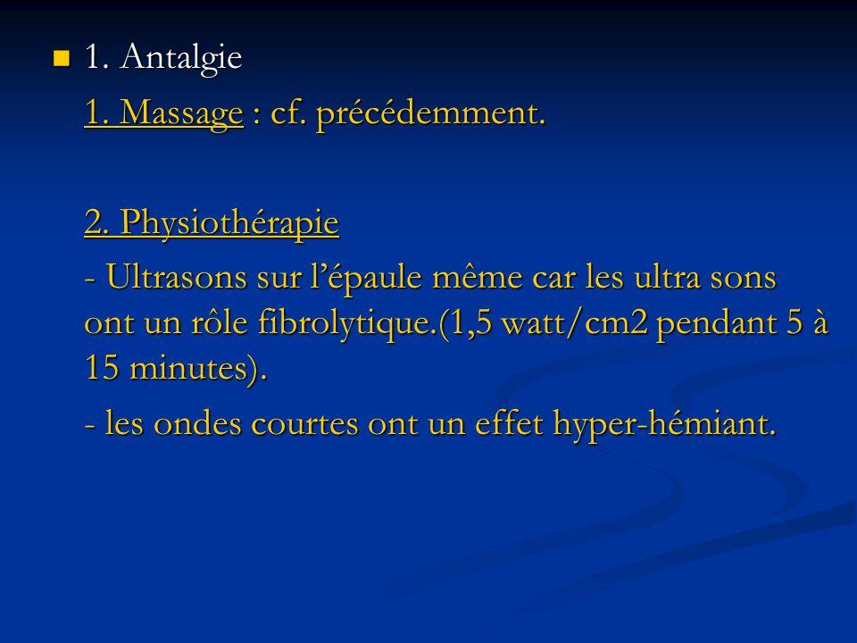 1. Antalgie 1. Antalgie 1. Massage : cf. précédemment. 2. Physiothérapie - Ultrasons sur lépaule même car les ultra sons ont un rôle fibrolytique.(1,5