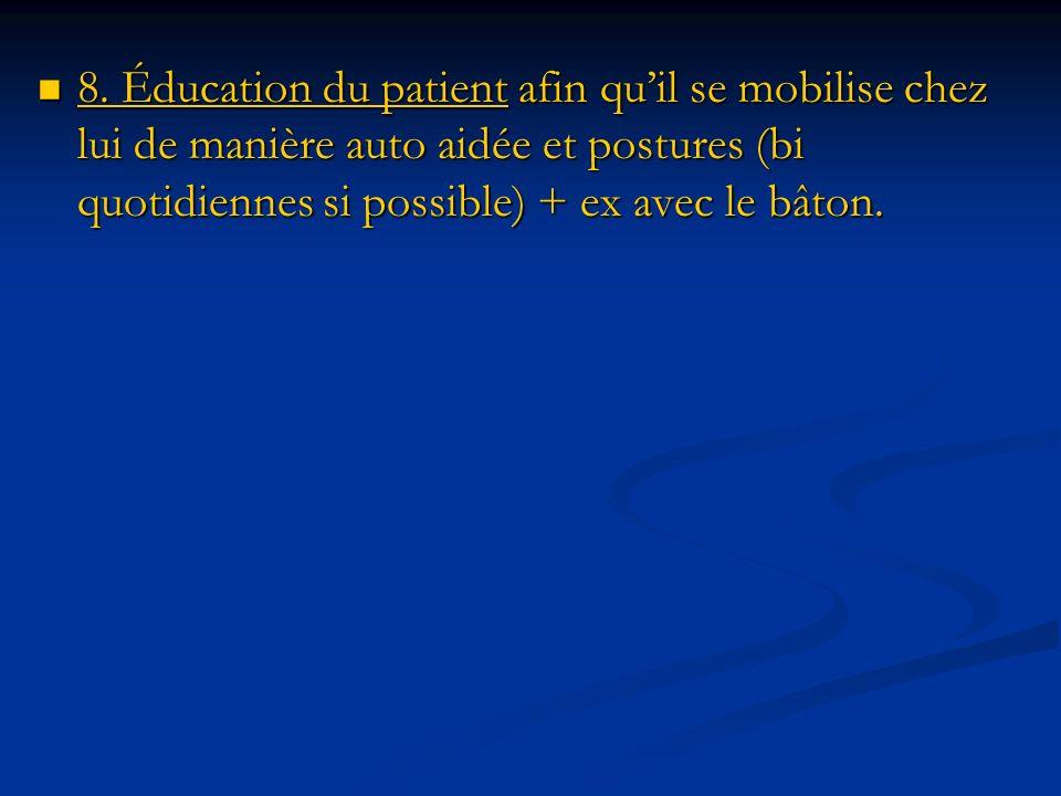 8. Éducation du patient afin quil se mobilise chez lui de manière auto aidée et postures (bi quotidiennes si possible) + ex avec le bâton. 8. Éducatio