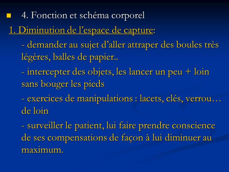 4. Fonction et schéma corporel 4. Fonction et schéma corporel 1. Diminution de lespace de capture: 1. Diminution de lespace de capture: - demander au
