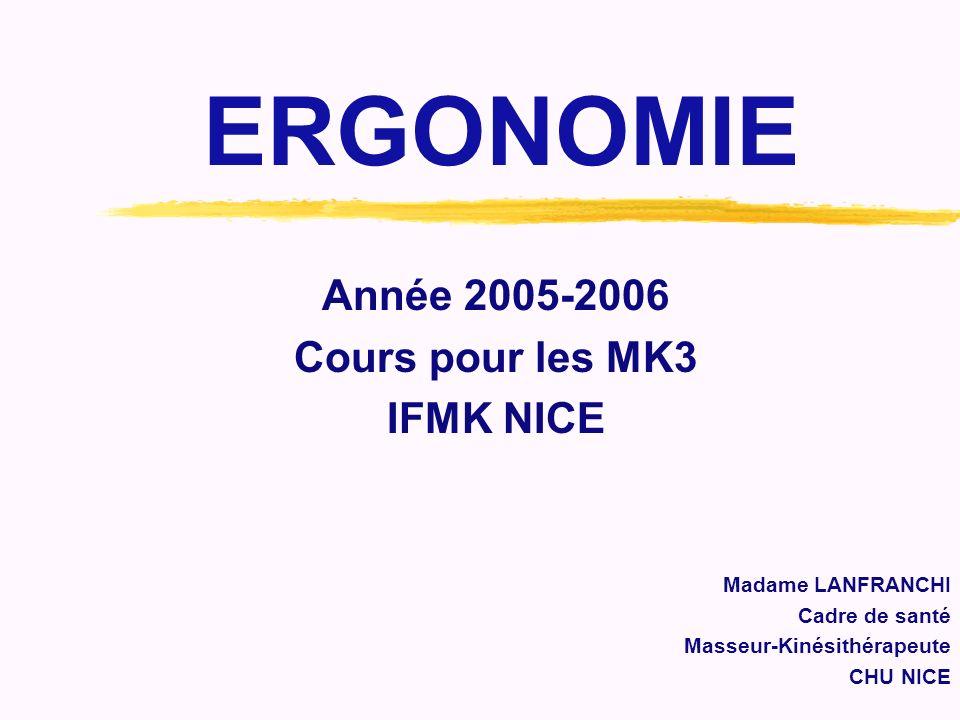 ERGONOMIE Année 2005-2006 Cours pour les MK3 IFMK NICE Madame LANFRANCHI Cadre de santé Masseur-Kinésithérapeute CHU NICE