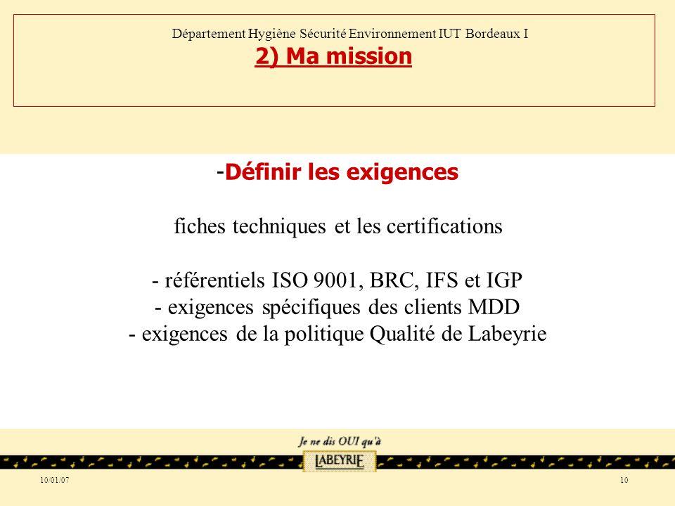 10/01/0710 -Définir les exigences fiches techniques et les certifications - référentiels ISO 9001, BRC, IFS et IGP - exigences spécifiques des clients MDD - exigences de la politique Qualité de Labeyrie Département Hygiène Sécurité Environnement IUT Bordeaux I 2) Ma mission