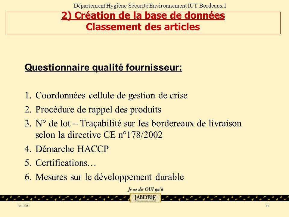 10/01/0715 Questionnaire qualité fournisseur: 1.Coordonnées cellule de gestion de crise 2.Procédure de rappel des produits 3.N° de lot – Traçabilité sur les bordereaux de livraison selon la directive CE n°178/2002 4.Démarche HACCP 5.Certifications… 6.Mesures sur le développement durable Département Hygiène Sécurité Environnement IUT Bordeaux I 2) Création de la base de données Classement des articles