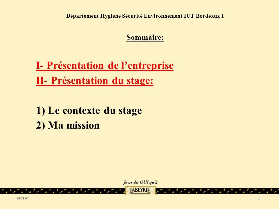 10/01/072 Département Hygiène Sécurité Environnement IUT Bordeaux I Sommaire: I- Présentation de lentreprise II- Présentation du stage: 1) Le contexte du stage 2) Ma mission