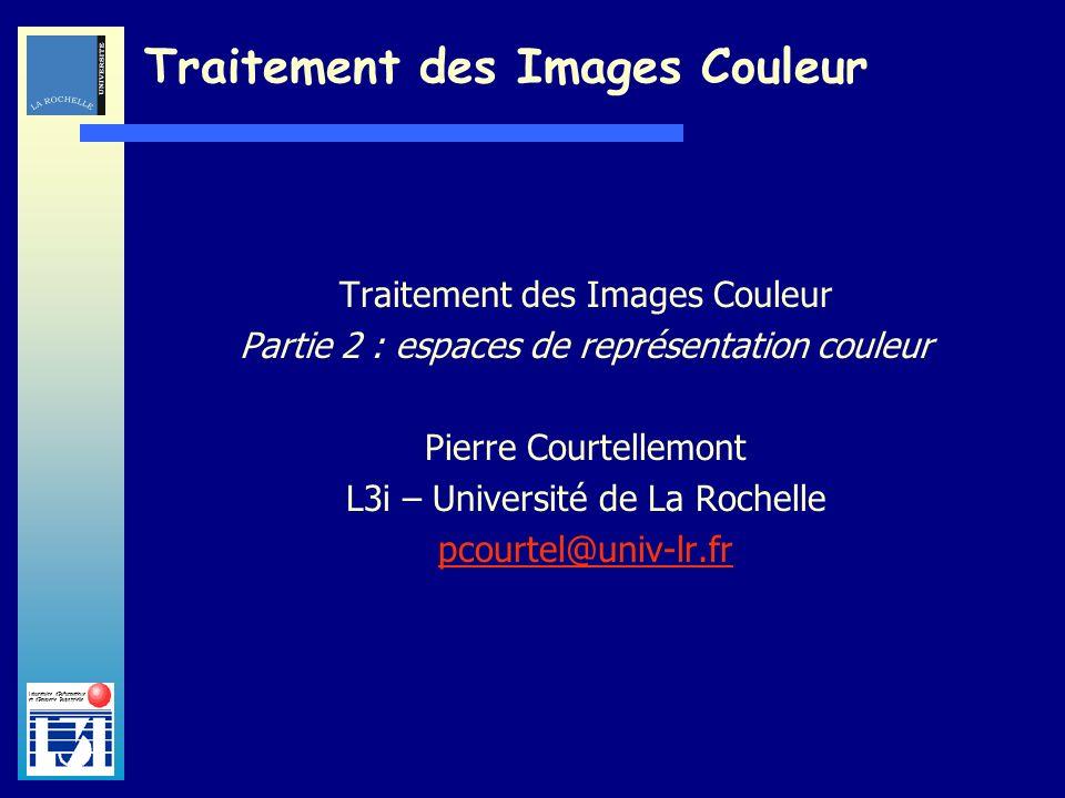 Laboratoire dInformatique et dImagerie Industrielle Traitement des Images Couleur Partie 2 : espaces de représentation couleur Pierre Courtellemont L3