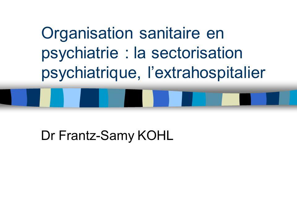Organisation sanitaire en psychiatrie : la sectorisation psychiatrique, lextrahospitalier Dr Frantz-Samy KOHL
