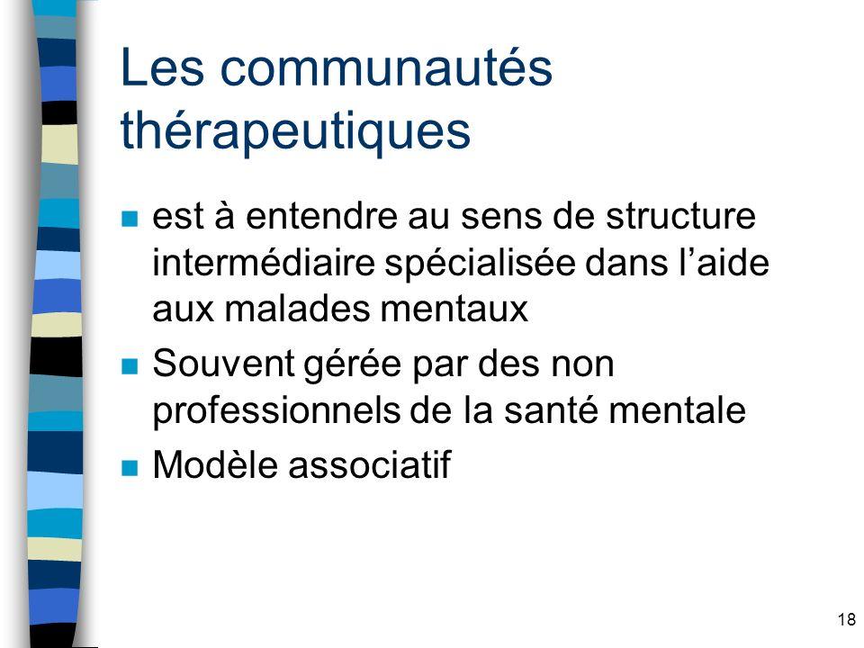 18 Les communautés thérapeutiques n est à entendre au sens de structure intermédiaire spécialisée dans laide aux malades mentaux n Souvent gérée par des non professionnels de la santé mentale n Modèle associatif