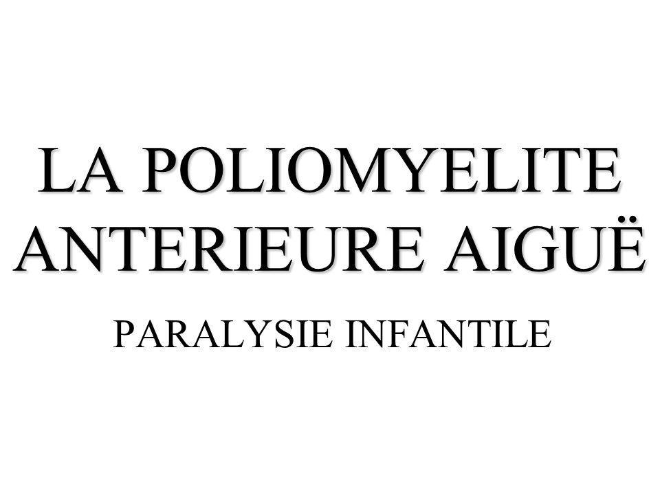 GENERALITES La poliomyélite antérieure aiguë est une maladie virale aiguë généralisée, entraînant la destruction du motoneurone au niveau de la moelle épinière et du tronc cérébral, et qui atteint le jeune enfant (raison de la vaccination contre la poliomyélite).