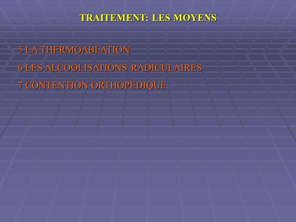 TRAITEMENT: LES MOYENS 5 LA THERMOABLATION 6 LES ALCOOLISATIONS RADICULAIRES 7 CONTENTION ORTHOPEDIQUE