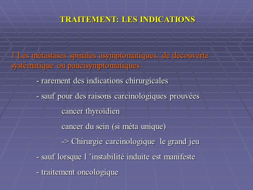 TRAITEMENT: LES INDICATIONS 1 Les métastases spinales asymptomatiques, de découverte systématique ou paucisymptomatiques - rarement des indications ch