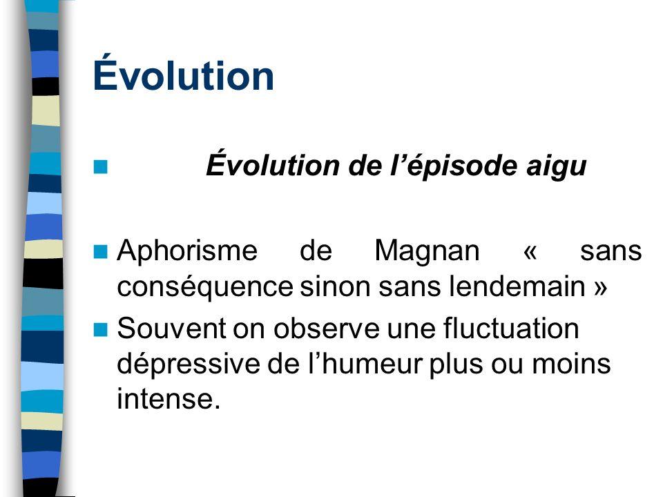 Évolution Évolution de lépisode aigu Aphorisme de Magnan « sans conséquence sinon sans lendemain » Souvent on observe une fluctuation dépressive de lh
