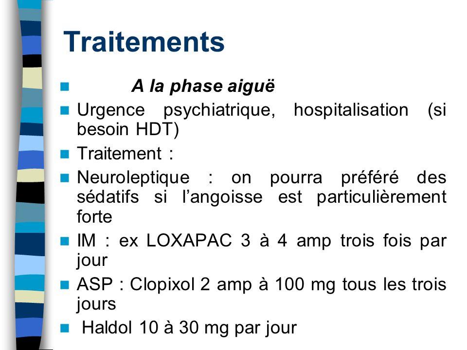 Traitements A la phase aiguë Urgence psychiatrique, hospitalisation (si besoin HDT) Traitement : Neuroleptique : on pourra préféré des sédatifs si lan