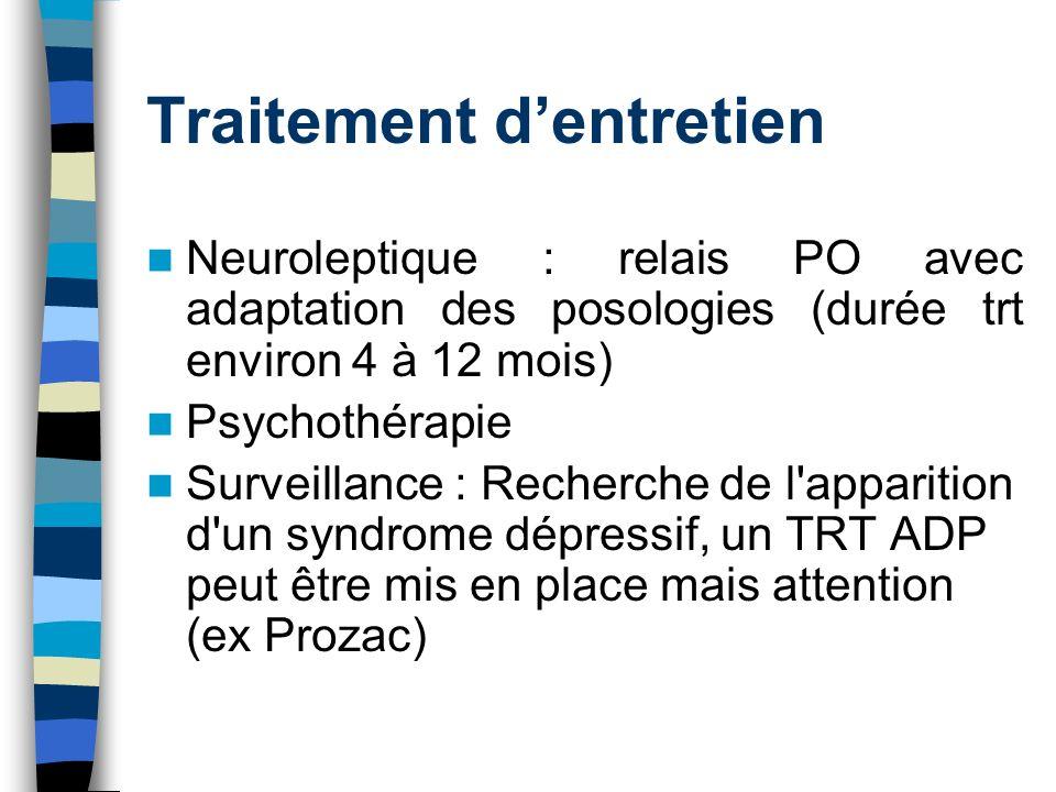 Traitement dentretien Neuroleptique : relais PO avec adaptation des posologies (durée trt environ 4 à 12 mois) Psychothérapie Surveillance : Recherche