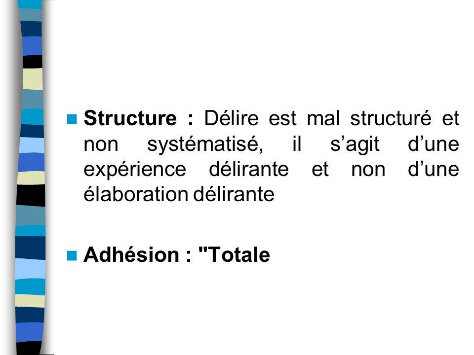 Structure : Délire est mal structuré et non systématisé, il sagit dune expérience délirante et non dune élaboration délirante Adhésion :