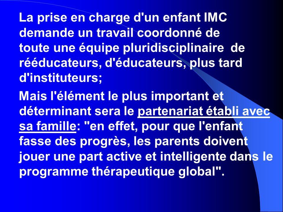 La prise en charge d'un enfant IMC demande un travail coordonné de toute une équipe pluridisciplinaire de rééducateurs, d'éducateurs, plus tard d'inst