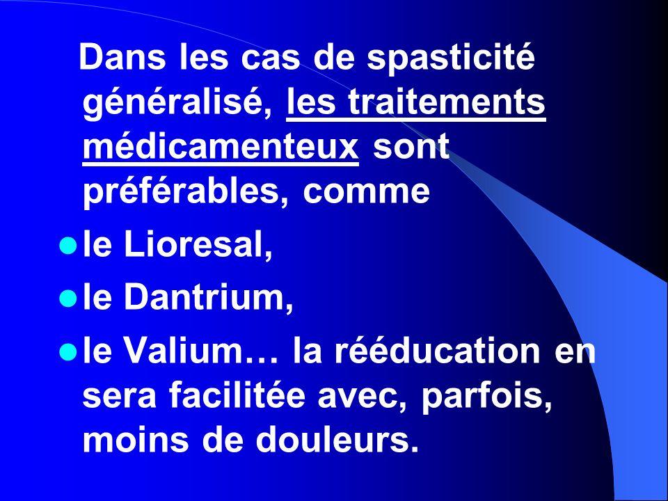 Dans les cas de spasticité généralisé, les traitements médicamenteux sont préférables, comme le Lioresal, le Dantrium, le Valium… la rééducation en se