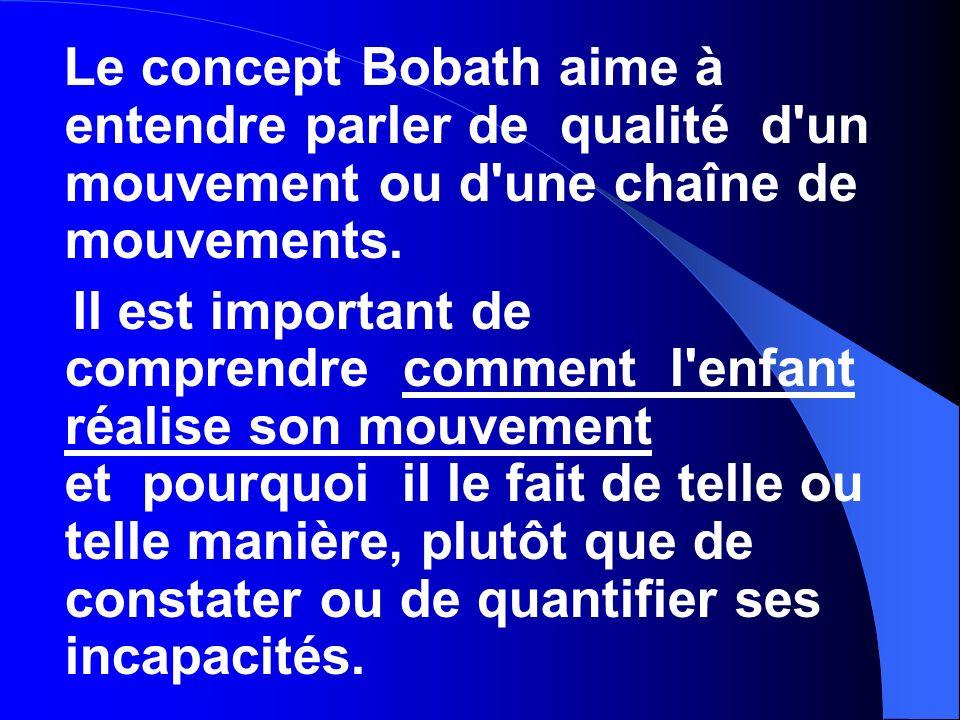 Le concept Bobath aime à entendre parler de qualité d'un mouvement ou d'une chaîne de mouvements. Il est important de comprendre comment l'enfant réal