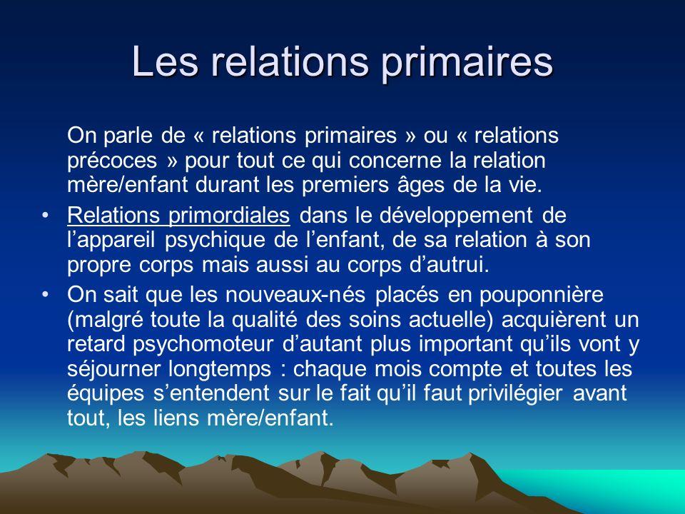 Les relations primaires On parle de « relations primaires » ou « relations précoces » pour tout ce qui concerne la relation mère/enfant durant les pre