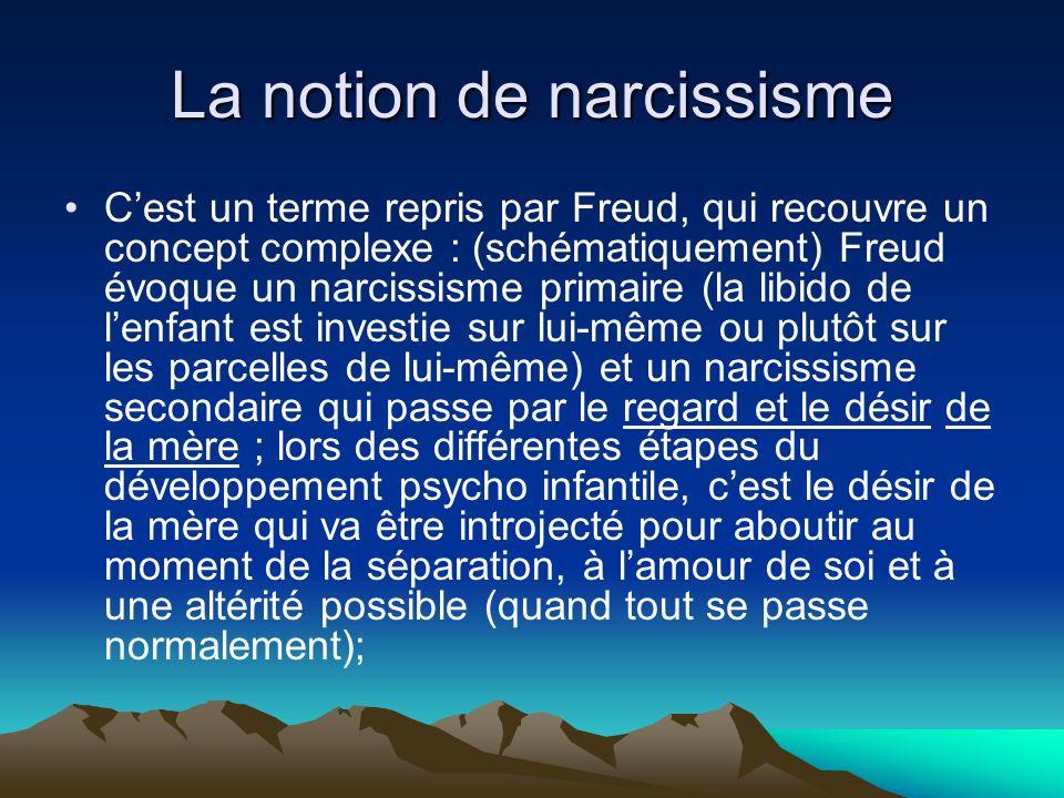 La notion de narcissisme Cest un terme repris par Freud, qui recouvre un concept complexe : (schématiquement) Freud évoque un narcissisme primaire (la