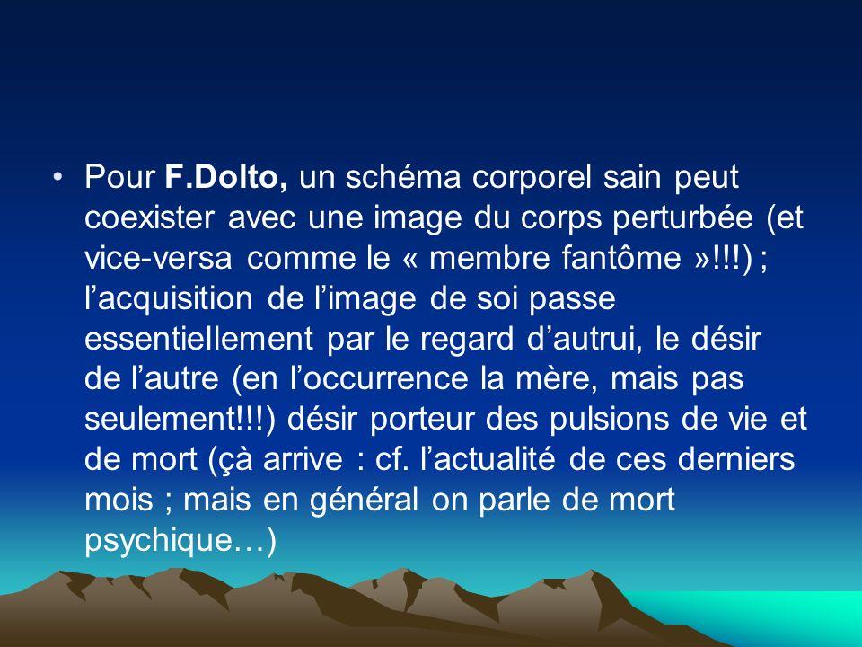 Pour F.Dolto, un schéma corporel sain peut coexister avec une image du corps perturbée (et vice-versa comme le « membre fantôme »!!!) ; lacquisition d